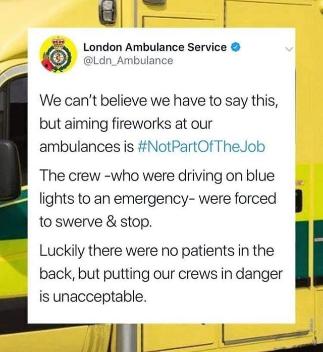 Motor vehicle - London Ambulance Service @Ldn_Ambulance We can't believe we have to say this, but aiming fireworks at our ambulances is #NotPartOfTheJob The crew -who were driving on blue lights to an emergency- were forced to swerve & stop. Luckily there were no patients in the back, but putting our crews in danger is unacceptable.