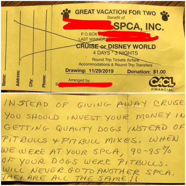Text - GREAT VACATION FOR TWO Benefit of SPCA, INC. PO BOX LAST WINNER CRUISE or DISNEY WORLD 4 DAYS 3 NIGHTS Round Trip Tickets Airfare Accommodations & Round Trip Transfers Drawing: 11/29/2019 Donation: $1.00 CACL Arranged by FINANCIAL 7NSTEAD OF GIUING AWAY CRUISE You SHOULD INUEST YOUie MONEY I GETTING QUALITY DO GS NSTEAD OF PIT BULLs YPITBUce mixes, WHEW wE WERE AT YoUre SPCA, 90-95%o OF YOUR wIce NEUER GOTO ANOTHER SPCA, THEY ARE ALL THE SAME! DOGS WERE PITBULCS. Name: Address: City: Phon
