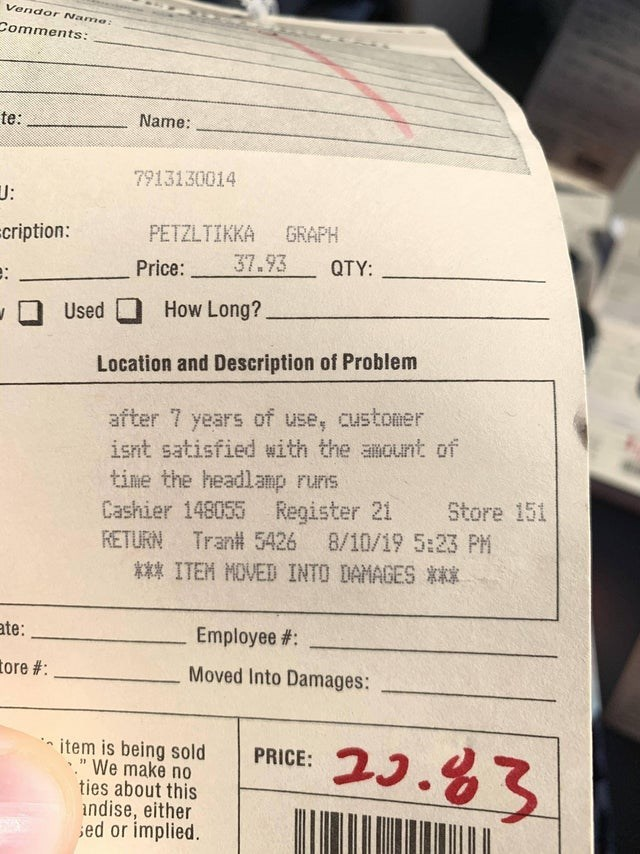 Text - Vendor Name: Comments: te: Name: 7913130014 J: GRAPH cription: PETZLTIKKA 37.93 QTY: Price: How Long? Used Location and Description of Problem CUstomer after 7 years of use, isnt satisfied with the amount of time the headlamp runis Cashier 148055 Register 21 RETURN Store 151 8/10/19 5:23 PM Tran# 5426 *** ITEM MOVED INTO DAMAGES *** ate: Employee#: tore #: Moved Into Damages: 23.63 item is being sold We make no ties about this ndise, either ed or implied. PRICE: