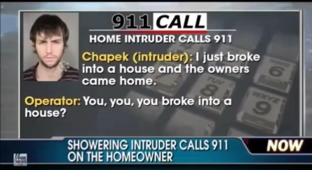 News - 911 CALL HOME INTRUDER CALLS 911 Chapek (intruder): I just broke into a house and the owners came home. Operator: You,you, you broke into a house? SHOWERING INTRUDER CALLS 911 ON THE HOMEOWNER NOW FOX