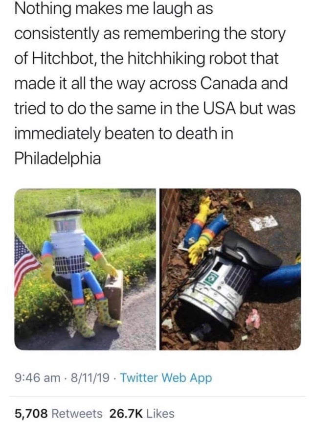 Water - Nothing makes me laugh as consistently as remembering the story of Hitchbot, the hitchhiking robot that made it all the way across Canada and tried to do the same in the USA but was immediately beaten to death in Philadelphia 9:46 am- 8/11/19 Twitter Web App 5,708 Retweets 26.7K Likes
