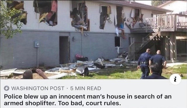 Property - i WASHINGTON POST 5 MIN READ Police blew up an innocent man's house in search of an armed shoplifter. Too bad, court rules.