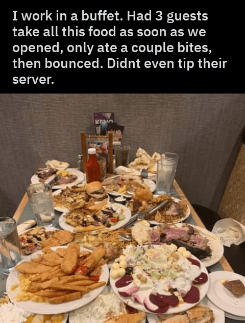 Meal - I work in a buffet. Had 3 guests take all this food as soon as we opened, only ate a couple bites, then bounced. Didnt even tip their server. KEO