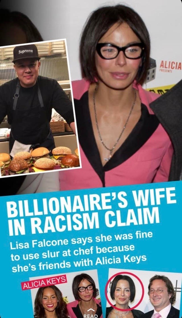 Food - Supreme ALICIA PRESENTS BILLIONAIRE'S WIFE IN RACISM CLAIM Lisa Falcone says she was fine to use slur at chef because she's friends with Alicia Keys ALICIA KEYS READ