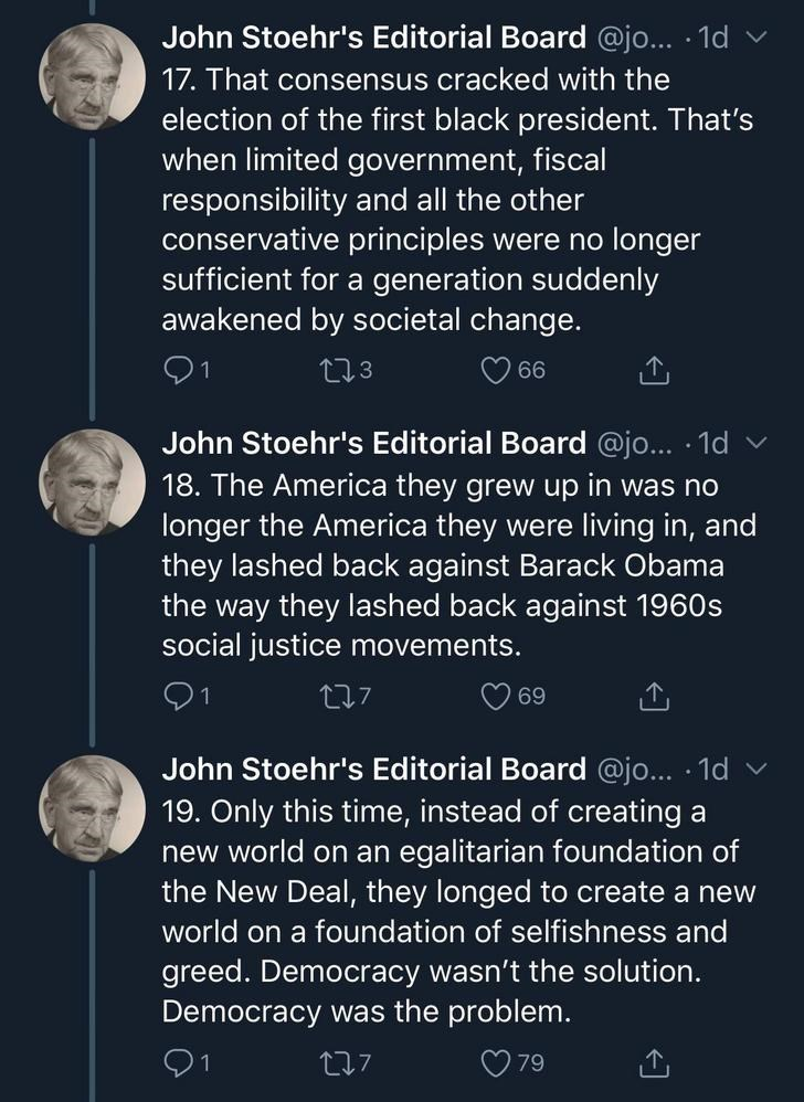 Text - John Stoehr's Editorial Board @jo... 1d 17. That consensus cracked with the election of the first black president. That's when limited government, fiscal responsibility and all the other conservative principles were no longer sufficient for a generation suddenly awakened by societal change. t13 66 John Stoehr's Editorial Board @jo... 1d 18. The America they grew up in was no longer the America they were living in, and they lashed back against Barack Obama the way they lashed back against