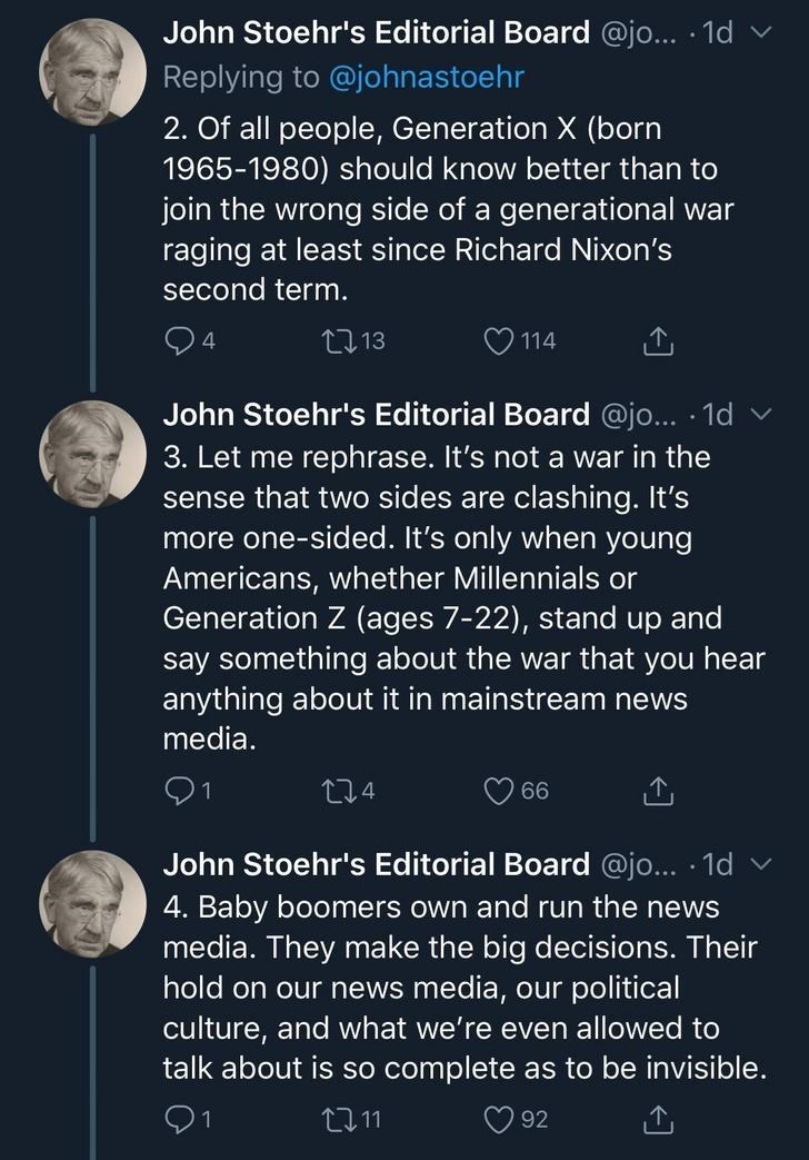 Text - John Stoehr's Editorial Board @jo... 1d Replying to @johnastoehr 2. Of all people, Generation X (born 1965-1980) should know better than to join the wrong side of a generational war raging at least since Richard Nixon's second term. 4 L2 13 114 John Stoehr's Editorial Board @jo... 1d 3. Let me rephrase. It's not a war in the sense that two sides are clashing. It's more one-sided. It's only when young Americans, whether Millennials or Generation Z (ages 7-22), stand up and say something ab