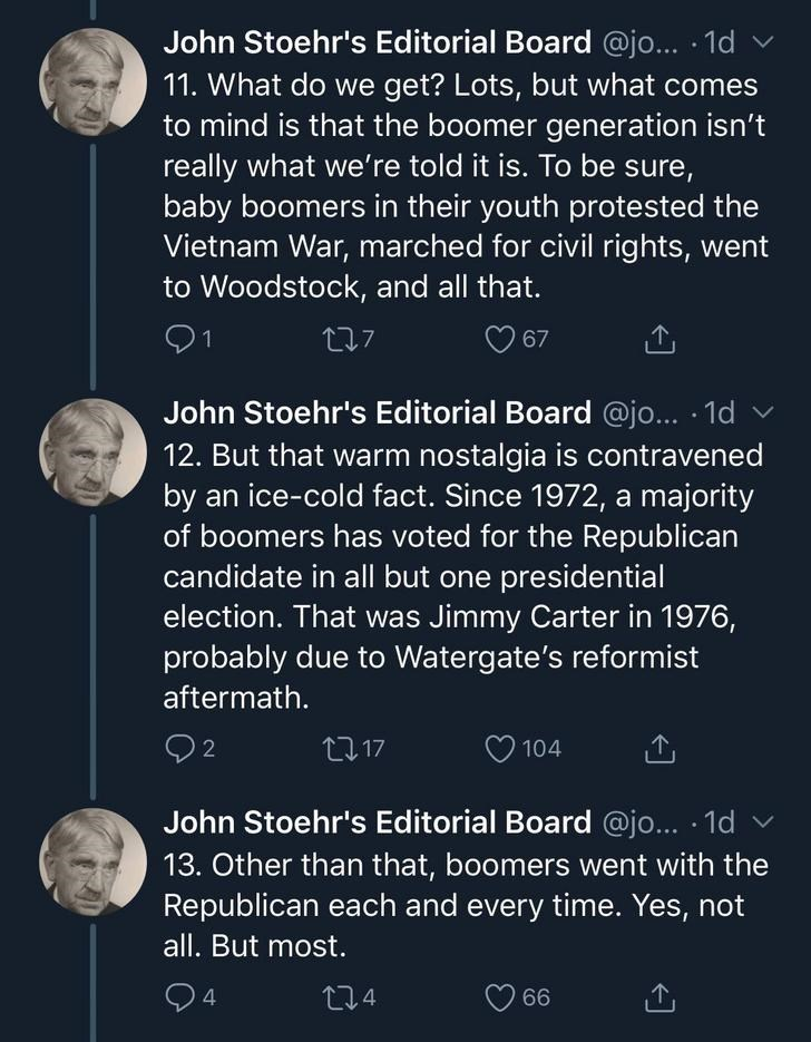 Text - John Stoehr's Editorial Board @jo... 1d 11. What do we get? Lots, but what comes to mind is that the boomer generation isn't really what we're told it is. To be sure, baby boomers in their youth protested the Vietnam War, marched for civil rights, went to Woodstock, and all that. 27 67 John Stoehr's Editorial Board @j... .1d 12. But that warm nostalgia is contravened by an ice-cold fact. Since 1972, a majority of boomers has voted for the Republican candidate in all but one presidential e