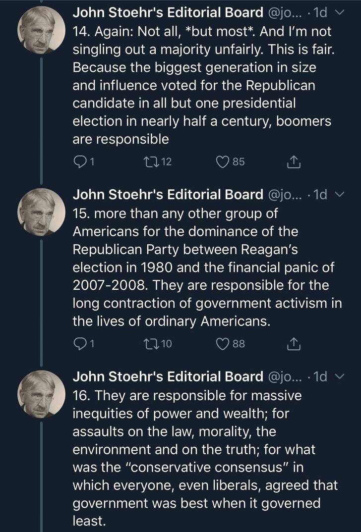 Text - John Stoehr's Editorial Board @jo... 1d 14. Again: Not all, *but most*. And I'm not singling out a majority unfairly. This is fair. Because the biggest generation in size and influence voted for the Republican candidate in all but one presidential election in nearly half a century, boomers are responsible 21 212 85 John Stoehr's Editorial Board @jo... 1d 15. more than any other group of Americans for the dominance of the Republican Party between Reagan's election in 1980 and the financial