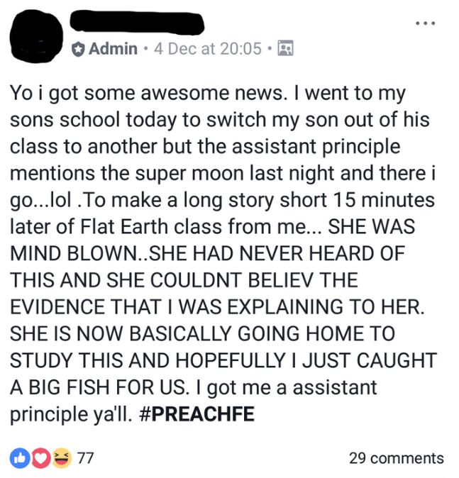 Text - Admin 4 Dec at 20:05 Yo i got some awesome news. I went to my sons school today to switch my son out of his class to another but the assistant principle mentions the super moon last night and there i go...lol .To make a long story short 15 minutes later of Flat Earth class from me... SHE WAS MIND BLOWN.SHE HAD NEVER HEARD OF THIS AND SHE COULDNT BELIEV THE EVIDENCE THAT I WAS EXPLAINING TO HER SHE IS NOW BASICALLY GOING HOME TO STUDY THIS AND HOPEFULLY I JUST CAUGHT A BIG FISH FOR US. I g