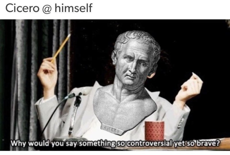 Text - Cicero @ himself Why would you say something so controversial yet so brave?