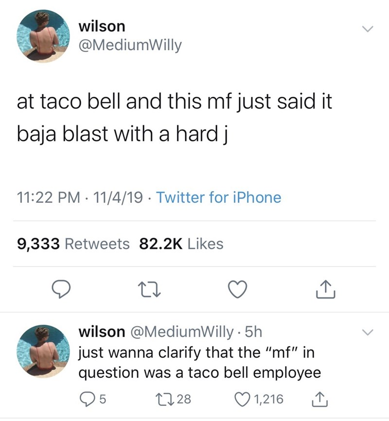 """Text - wilson @MediumWilly at taco bell and this mf just said it baja blast witha hard j 11:22 PM 11/4/19 Twitter for iPhone 9,333 Retweets 82.2K Likes wilson @MediumWilly 5h just wanna clarify that the """"mf"""" in question was a taco bell employee L28 1,216 5"""
