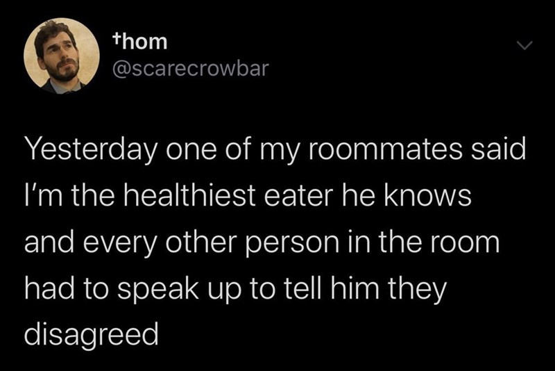 Text - thom @scarecrowbar Yesterday one of my roommates said I'm the healthiest eater he knows and every other person in the room had to speak up to tell him they disagreed
