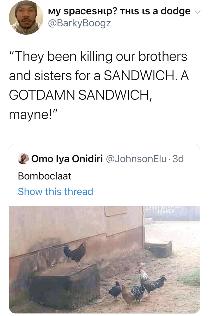 """Text - My spacesHup? THIS Ls a dodge @BarkyBoogz """"They been killing our brothers and sisters for a SANDWICH. A GOTDAMN SANDWICH, mayne!"""" Omo lya Onidiri @JohnsonElu 3d Bomboclaat Show this thread SSOCTAN RANCH"""