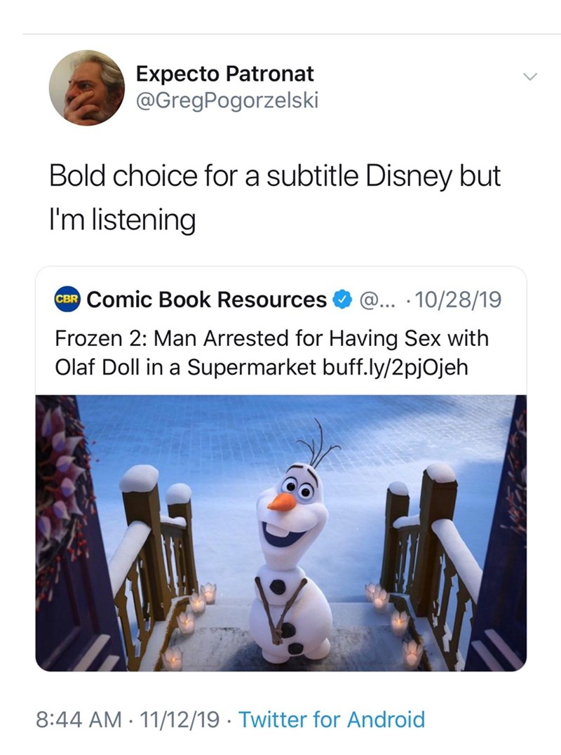 Text - Expecto Patronat @GregPogorzelski Bold choice for a subtitle Disney but I'm listening CBR Comic Book Resources @... 10/28/19 Frozen 2: Man Arrested for Having Sex with Olaf Doll in a Supermarket buff.ly/2pjOjeh 8:44 AM 11/12/19 Twitter for Android