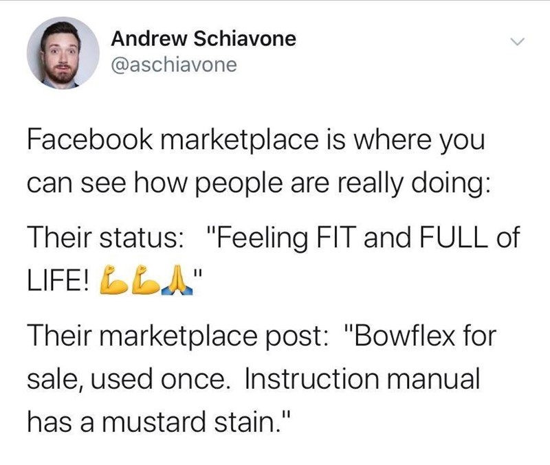 """Text - Andrew Schiavone @aschiavone Facebook marketplace is where you can see how people are really doing: Their status: """"Feeling FIT and FULL of LIFE! A п Their marketplace post: """"Bowflex for sale, used once. Instruction manual has a mustard stain."""""""