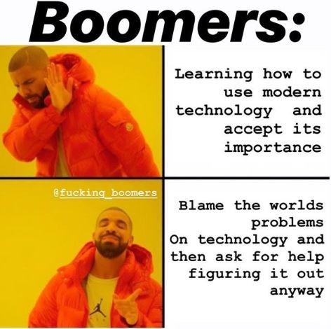 Text - Boomers: Learning how to use modern technology and accept its importance @fucking boomers Blame the worlds problems On technology and then ask for help figuring it out anyway