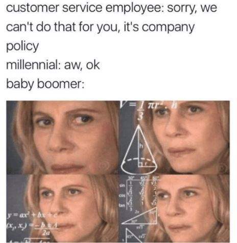 Face - customer service employee: sorry, we can't do that for you, it's company policy millennial: aw, ok baby boomer: cos tan y ax'+bc
