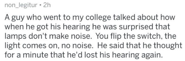 Text - non_legitur 2h A guy who went to my college talked about how when he got his hearing he was surprised that lamps don't make noise. You flip the switch, the light comes on, no noise. He said that he thought for a minute that he'd lost his hearing again.