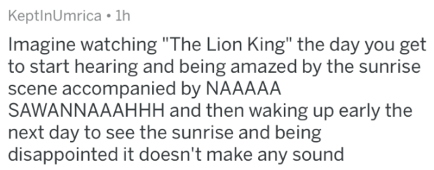 """Text - KeptinUmrica 1h Imagine watching """"The Lion King"""" the day you get to start hearing and being amazed by the sunrise scene accompanied by NAAAAA SAWANNAAAHHH and then waking up early the next day to see the sunrise and being disappointed it doesn't make any sound"""