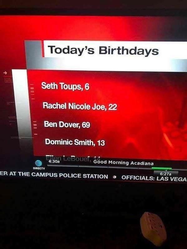 Text - Today's Birthdays Seth Toups, 6 Rachel Nicole Joe, 22 Ben Dover, 69 Dominic Smith, 13 Ellen LeBouef Good Morning Acadiana 4:30a DIRECTV 6:27a OFFICIALS: LAS VEGA ER AT THE CAMPUS POLICE STATION