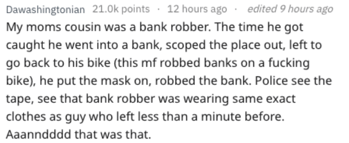 Text - Dawashingtonian 21.0k points 12 hours ago edited 9 hours ago My moms cousin was a bank robber. The time he got caught he went into a bank, scoped the place out, left to go back to his bike (this mf robbed banks on a fucking bike), he put the mask on, robbed the bank. Police see the tape, see that bank robber was wearing same exact clothes as guy who left less than a minute before. Aaanndddd that was that.