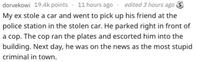 Text - edited 3 hours ago dorvekowi 19.4k points 11 hours ago My ex stole a car and went to pick up his friend at the police station in the stolen car. He parked right in front of a cop. The cop ran the plates and escorted him into the building. Next day, he was on the news as the most stupid criminal in town.