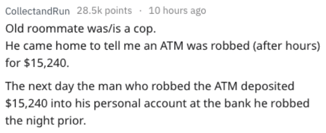 Text - CollectandRun 28.5k points 10 hours ago Old roommate was/is a cop. He came home to tell me an ATM was robbed (after hours) for $15,240 The next day the man who robbed the ATM deposited $15,240 into his personal account at the bank he robbed night prior.