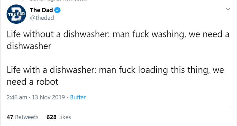 Text - The Dad THE DAD @thedad Life without a dishwasher: man fuck washing, we need a dishwasher Life with a dishwasher: man fuck loading this thing, we need a robot 2:46 am 13 Nov 2019 Buffer 47 Retweets 628 Likes