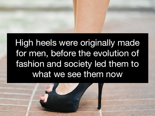 Footwear - High heels were originally made for men, before the evolution of fashion and society led them to what we see them now