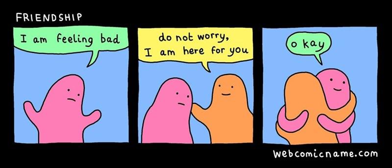 Cartoon - FRIEND SHIP do not worry, feeling bad I am okay I am here for you web comicname.com