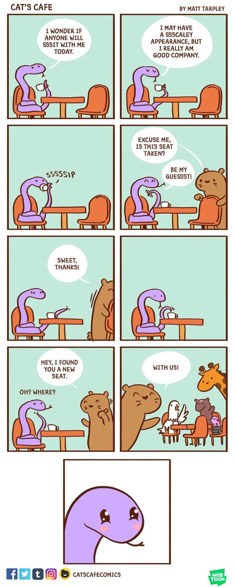 Text - CAT'S CAFE BY MATT TARPLEY I MAY HAVE A SSSCALEY APPEARANCE, BUT I REALLY AM GOOD COMPANY I WONDER IF ANYONE WILL SSSIT WITH ME TODAY EXCUSE ME, IS THIS SEAT TAKEN? BE MY GUESSST! SSSSSIP SWEET, THANKS! HEY, I FOUND YOU A NEW SEAT. WITH US! OH? WHERE? f tO CATSCAFECOMICS WEB TOON