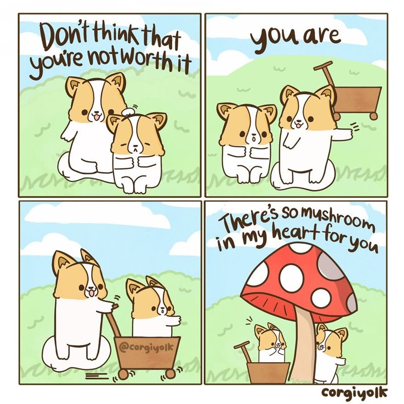 Cartoon - Dont thinkthat youre notworth it you are Theres so mushro0m heart for you in my @corgiyolk Corgiyolk
