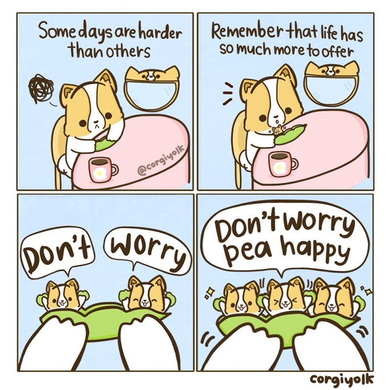 Cartoon - Somedays are harder Remember that life has than others So much more to offer @corgiyolk Don'tworry pea happy pon't Worry A corgiyolk IN