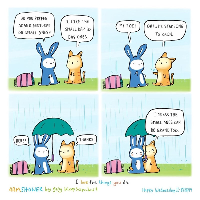 Cartoon - DO YOU PREFER I LIKE THE GRAND GESTURES ME TOO! OHIT'S STARTING SMALL DAY TO OR SMALL ONES? TO RAIN DAY ONES I GUESS THE SMALL ONES CAN BE GRAND,TOO THANKS HERE! I love the things you do. 4AMSHOWER by guy Kopsombut Happy Wednesday 8/28/19