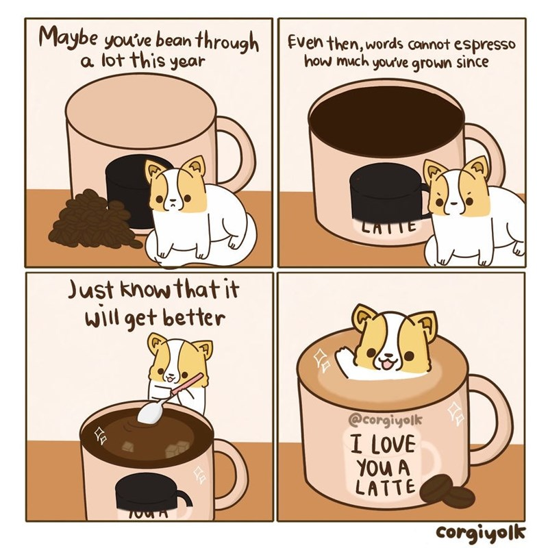 Cartoon - Maybe you've bean through a lot this year Even then, words cannot espresso how much your've grown since LATTE Just know thatit will get better @Corgiyolk I LOVE YOu A LATTE corgiyolk