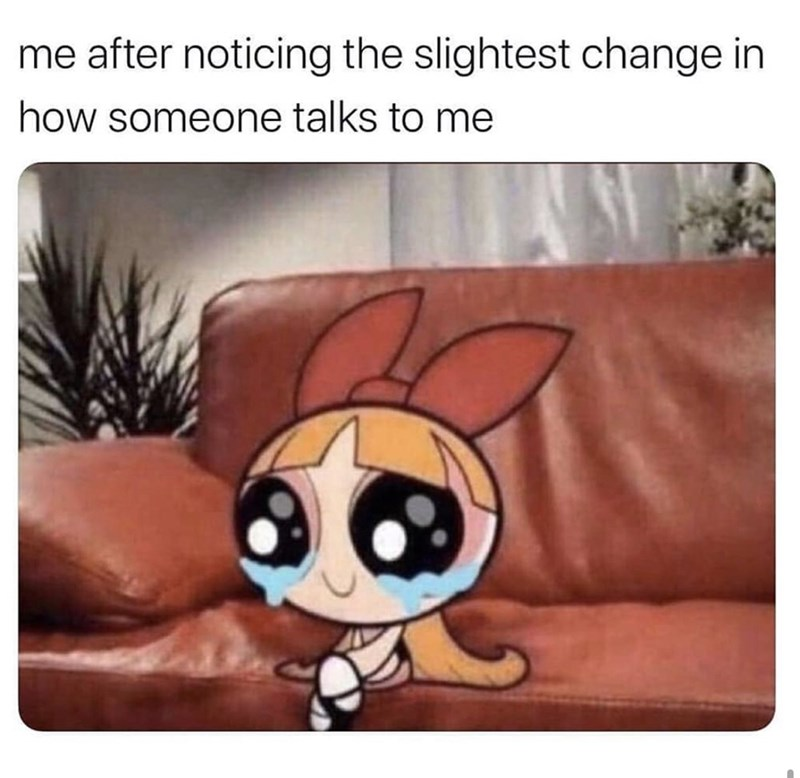 "Funny meme that reads, ""Me after noticing the slightest change in how someone talks to me"" above a pic of Blossom from the Powerpuff Girls crying"