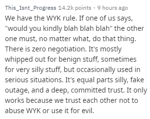 """Text - This_Isnt_Progress 14.2k points 9 hours We have the WYK rule. If one of us says, """"would you kindly blah blah blah"""" the other one must, no matter what, do that thing. There is zero negotiation. It's mostly whipped out for benign stuff, sometimes for very silly stuff, but occasionally used in serious situations. It's equal parts silly, fake outage, and a deep, committed trust. It only works because we trust each other not to abuse WYK or use it for evil."""
