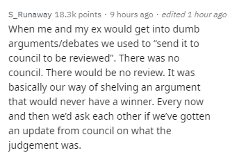 """Text - S_Runaway 18.3k points 9 hours ago edited 1 hour ago When me and my ex would get into dumb arguments/debates we used to """"send it to council to be reviewed"""". There was no council. There would be no review. It was basically our way of shelving an argument that would never have a winner. Every now and then we'd ask each other if we've gotten an update from council on what the judgement was."""