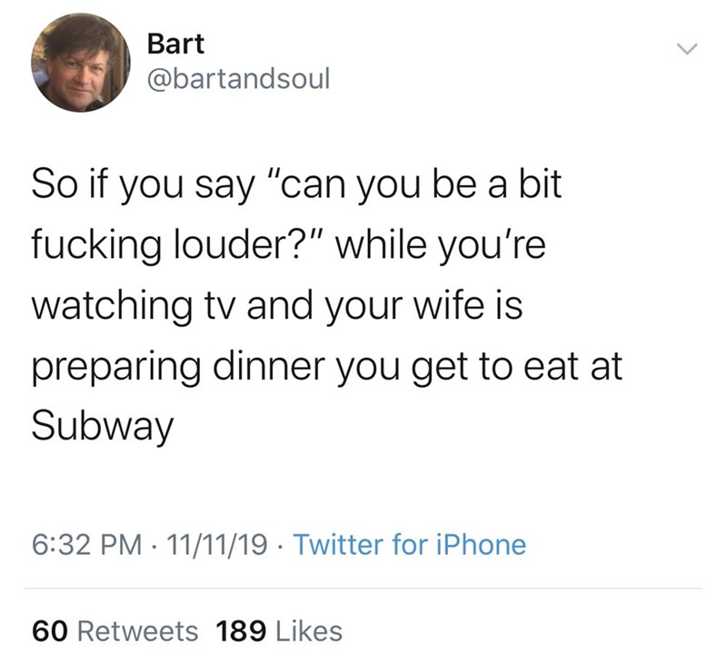 "Text - Bart @bartandsoul So if you say ""can you be a bit fucking louder?"" while you're watching tv and your wife is preparing dinner you get to eat at Subway 6:32 PM 11/11/19 Twitter for iPhone 60 Retweets 189 Likes"