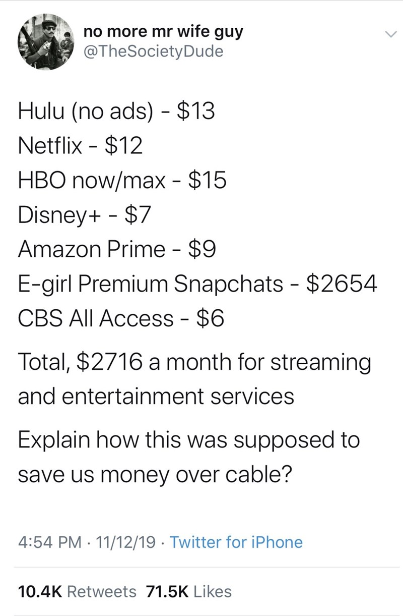 Text - no more mr wife guy @TheSocietyDude Hulu (no ads) $13 Netflix $12 HBO now/max - $15 Disney+ $7 Amazon Prime - $9 E-girl Premium Snapchats $2654 CBS All Access - $6 Total, $2716 a month for streaming and entertainment services Explain how this was supposed to save us money over cable? 4:54 PM 11/12/19 Twitter for iPhone 10.4K Retweets 71.5K Likes
