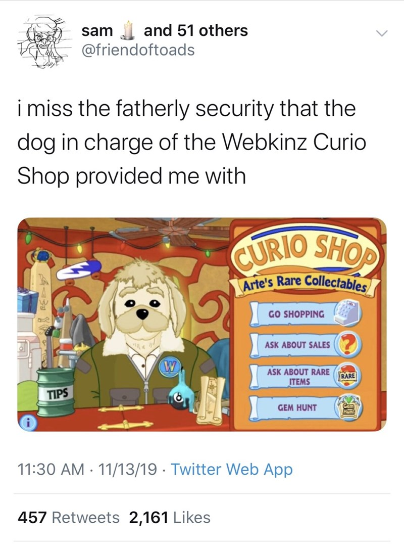 Text - and 51 others sam @friendoftoads imiss the fatherly security that the dog in charge of the Webkinz Curio Shop provided me with CURIO SHOP Arte's Rare Collectables GO SHOPPING ASK ABOUT SALES W ASK ABOUT RARE RARE ITEMS TIPS GEM HUNT Gem Hunl 11:30 AM 11/13/19 Twitter Web App 457 Retweets 2,161 Likes