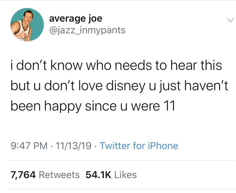 Text - average joe @jazz_inmypants i don't know who needs to hear this but u don't love disney u just haven't been happy since u were 11 9:47 PM 11/13/19 Twitter for iPhone 7,764 Retweets 54.1K Likes