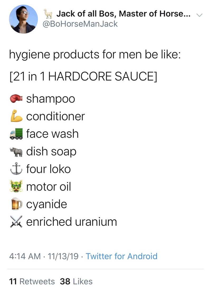 Text - Jack of all Bos, Master of Horse... @BoHorseManJack hygiene products for men be like: [21 in 1 HARDCORE SAUCE] shampoo conditioner face wash dish soap i four loko motor oil p cyanide enriched uranium 4:14 AM 11/13/19. Twitter for Android 11 Retweets 38 Likes