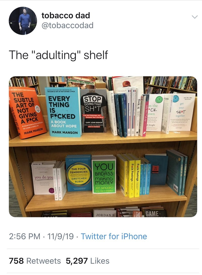 "Product - tobacco dad @tobaccodad The ""adulting"" shelf THE SUBTLE ART OF NOT GIVING A F CK ane 1II EVERY THING IS FICKED STOP SH*T DOING THAT get Pm the *CK your SHAT together End Self-Sabotage and own А ВOOK ABOUT HOPE GARY JOHN BISHOP A COUNTERINTUITiVE APPRCAC h knight TO LIVING A GOO0 LIFE MARK MANSON MARK MANSON YOU THE FOUR TENDENCIES BADASS MAKING MoNeY do you you GRETCHEN RUBIN JEn SINCERO YOU ARE A BADASS JORDAN B GAME 2:56 PM 11/9/19 Twitter for iPhone 758 Retweets 5,297 Likes f*k it F"
