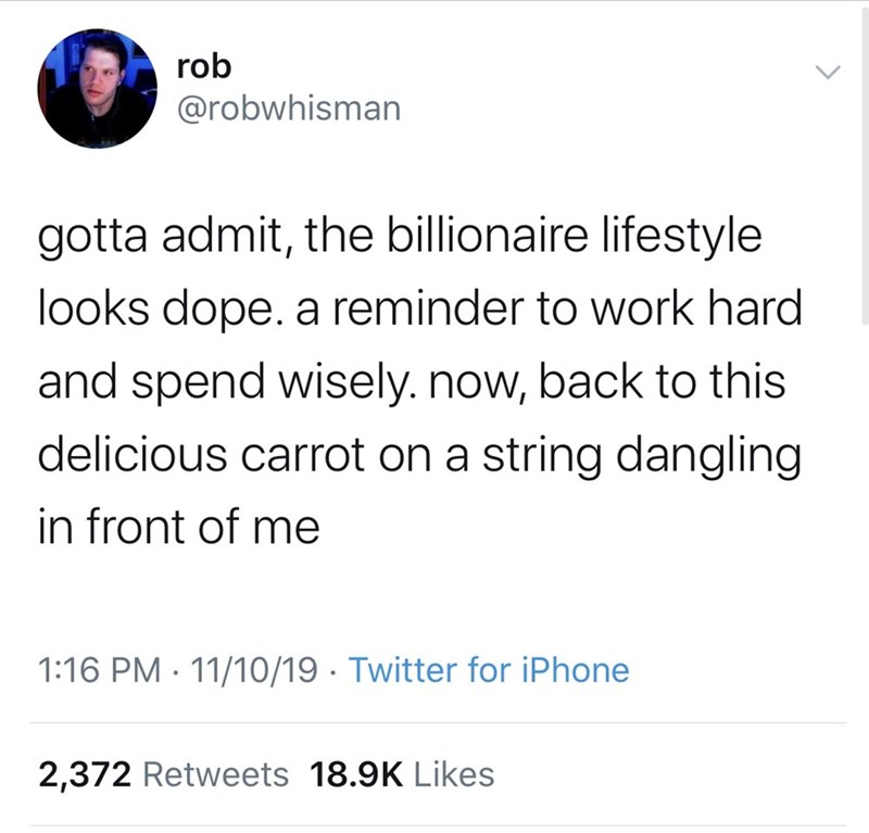 Text - rob @robwhisman gotta admit, the billionaire lifestyle looks dope. a reminder to work hard and spend wisely.now, back to this delicious carrot on a string dangling in front of me 1:16 PM 11/10/19 Twitter for iPhone 2,372 Retweets 18.9K Likes