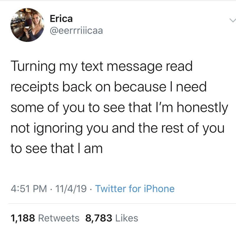 Text - Erica @eerrriicaa Turning my text message read receipts back on because l need some of you to see that I'm honestly not ignoring you and the rest of you to see that lam 4:51 PM 11/4/19 Twitter for iPhone 1,188 Retweets 8,783 Likes