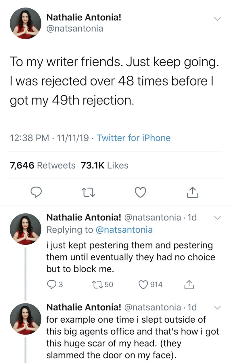 Text - Nathalie Antonia! @natsantonia writer friends. Just keep going. To my was rejected over 48 times before l got my 49th rejection 12:38 PM 11/11/19 Twitter for iPhone 7,646 Retweets 73.1K Likes Nathalie Antonia! @natsantonia 1d Replying to @natsantonia i just kept pestering them and pestering them until eventually they had no choice but to block me. t250 3 914 Nathalie Antonia! @natsantonia 1d for example one time i slept outside of this big agents office and that's how i got this huge scar