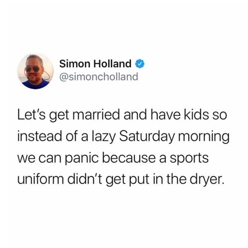 Text - Simon Holland @simoncholland Let's get married and have kids so instead of a lazy Saturday morning we can panic because a sports uniform didn't get put in the dryer.