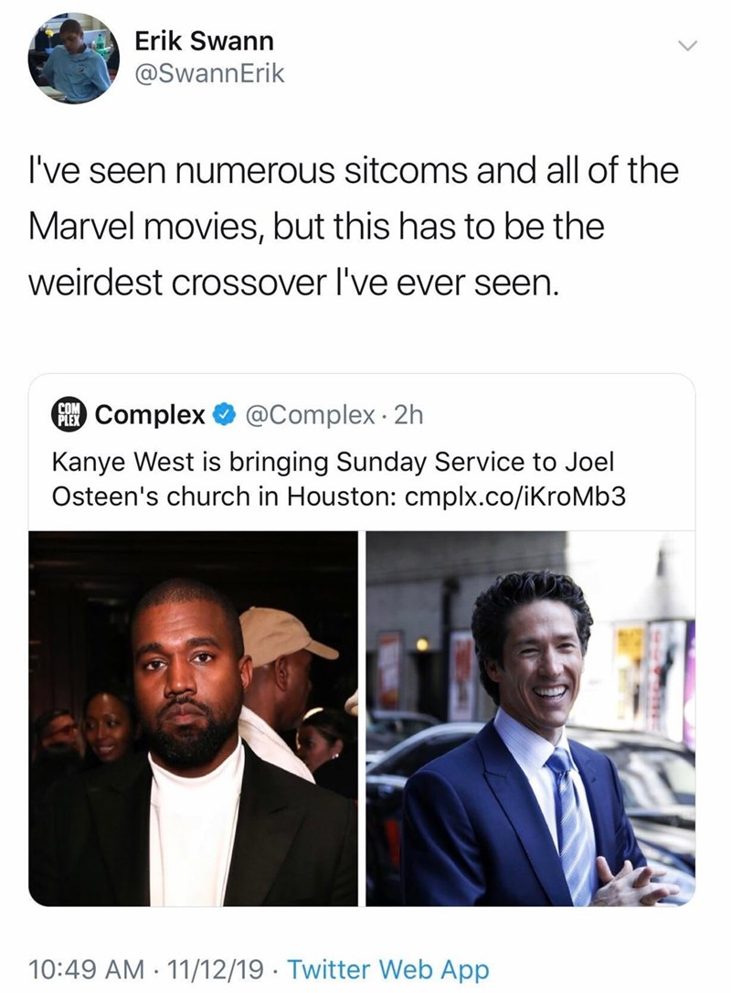 Text - Erik Swann @SwannErik I've seen numerous sitcoms and all of the Marvel movies, but this has to be the weirdest crossover I've ever seen. @Complex 2h COM PComplex Kanye West is bringing Sunday Service to Joel Osteen's church in Houston: cmplx.co/iKroMb3 10:49 AM 11/12/19 Twitter Web App