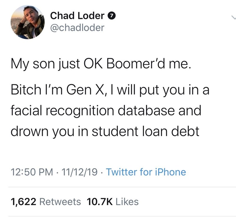 Text - Chad Loder @chadloder My son just OK Boomer'd me. Bitch I'm Gen X, I will put you in a facial recognition database and drown you in student loan debt 12:50 PM 11/12/19 Twitter for iPhone 1,622 Retweets 10.7K Likes